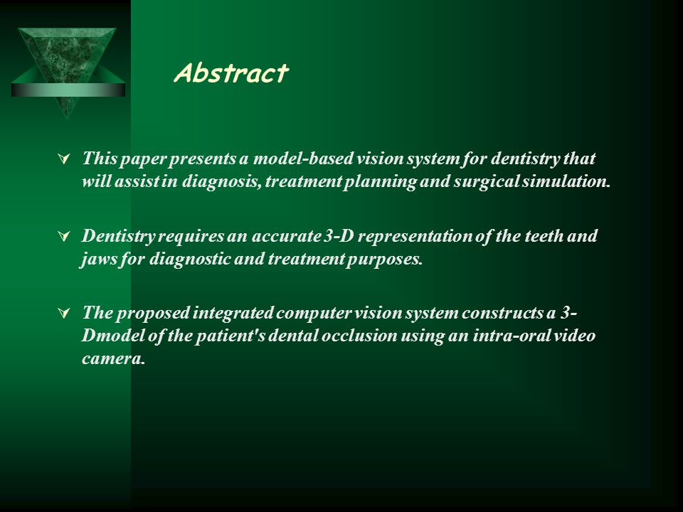 Abstract This paper presents a model-based vision system for dentistry that will assist in diagnosis, treatment planning and surgical simulation.