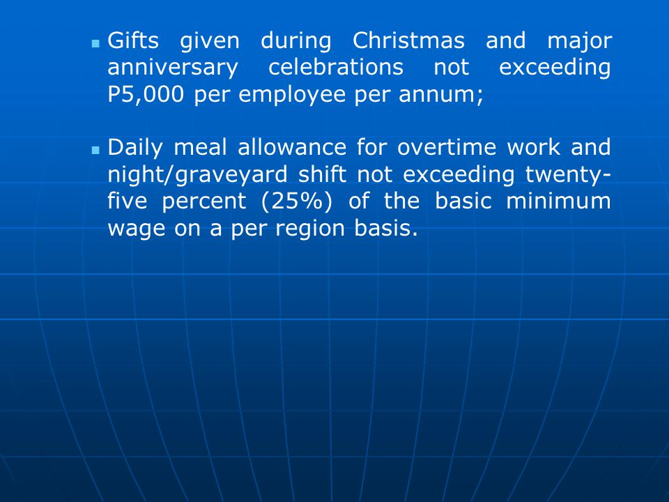 Gifts given during Christmas and major anniversary celebrations not exceeding P5,000 per employee per annum;