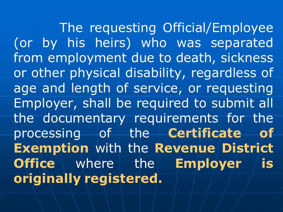 The requesting Official/Employee (or by his heirs) who was separated from employment due to death, sickness or other physical disability, regardless of age and length of service, or requesting Employer, shall be required to submit all the documentary requirements for the processing of the Certificate of Exemption with the Revenue District Office where the Employer is originally registered.