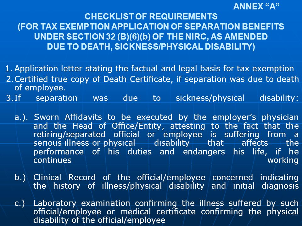 ANNEX A CHECKLIST OF REQUIREMENTS (FOR TAX EXEMPTION APPLICATION OF SEPARATION BENEFITS UNDER SECTION 32 (B)(6)(b) OF THE NIRC, AS AMENDED DUE TO DEATH, SICKNESS/PHYSICAL DISABILITY)