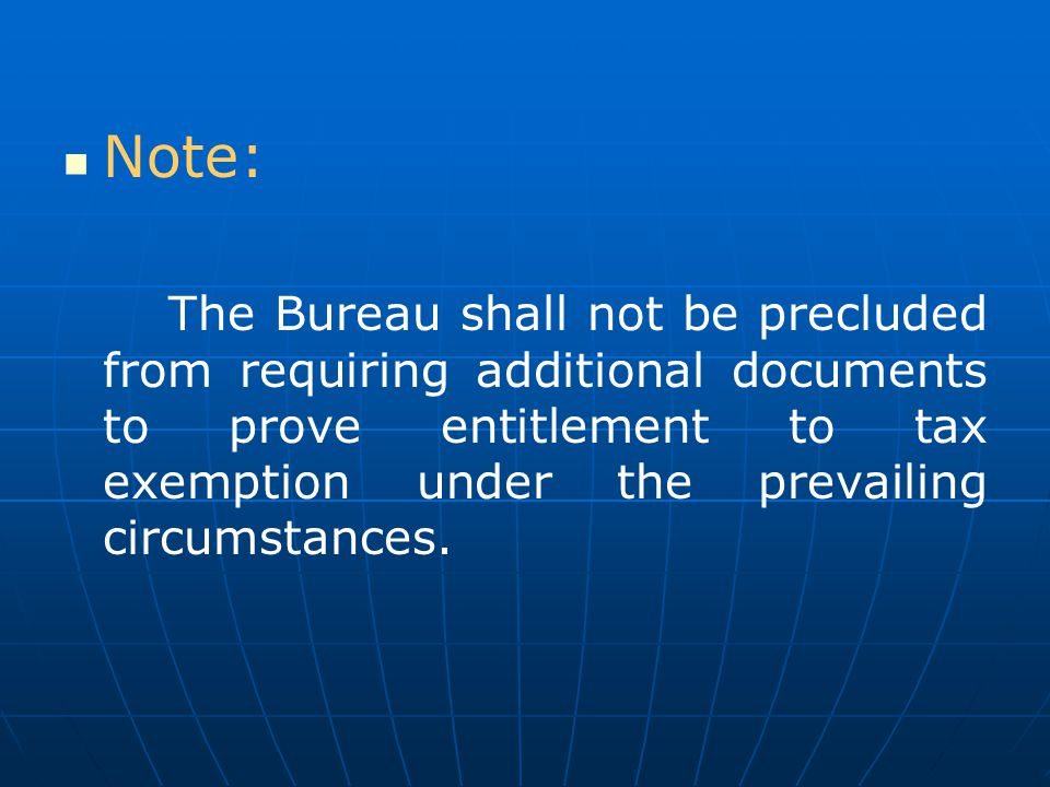 Note: The Bureau shall not be precluded from requiring additional documents to prove entitlement to tax exemption under the prevailing circumstances.