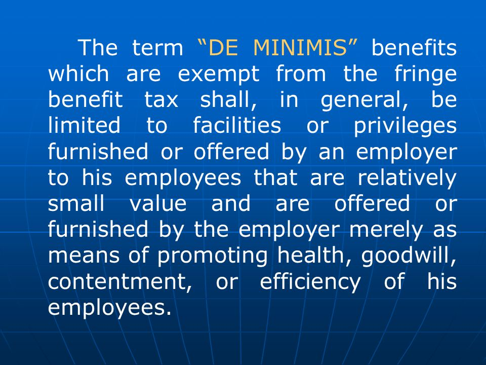 The term DE MINIMIS benefits which are exempt from the fringe benefit tax shall, in general, be limited to facilities or privileges furnished or offered by an employer to his employees that are relatively small value and are offered or furnished by the employer merely as means of promoting health, goodwill, contentment, or efficiency of his employees.