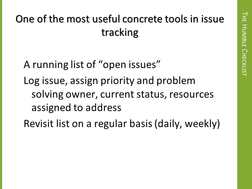 One of the most useful concrete tools in issue tracking A running list of open issues Log issue, assign priority and problem solving owner, current status, resources assigned to address Revisit list on a regular basis (daily, weekly)