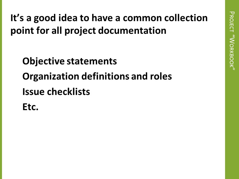 It's a good idea to have a common collection point for all project documentation Objective statements Organization definitions and roles Issue checklists Etc.