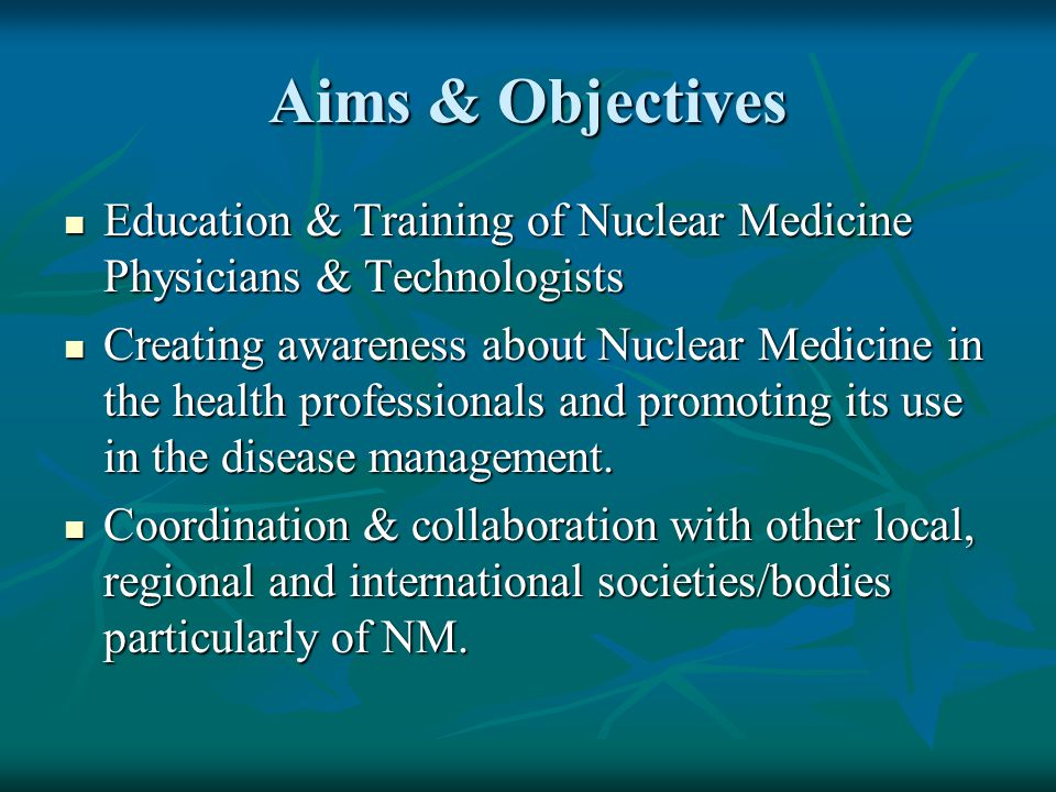 Aims & Objectives Education & Training of Nuclear Medicine Physicians & Technologists.