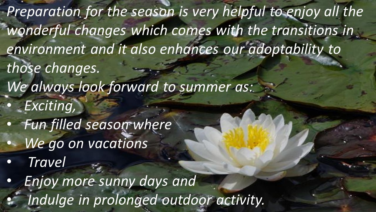 Preparation for the season is very helpful to enjoy all the wonderful changes which comes with the transitions in environment and it also enhances our adoptability to those changes.
