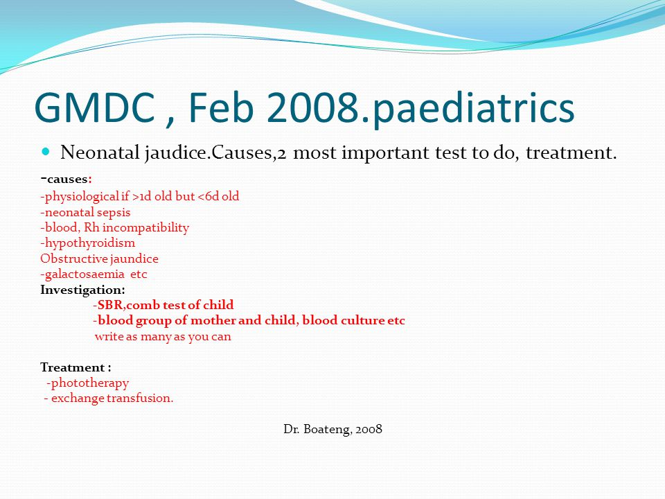 GMDC , Feb 2008.paediatrics Neonatal jaudice.Causes,2 most important test to do, treatment. -causes: