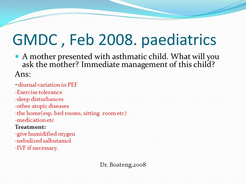 GMDC , Feb 2008. paediatrics A mother presented with asthmatic child. What will you ask the mother Immediate management of this child