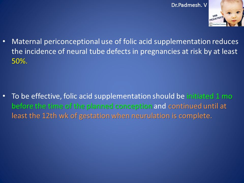 Maternal periconceptional use of folic acid supplementation reduces the incidence of neural tube defects in pregnancies at risk by at least 50%.
