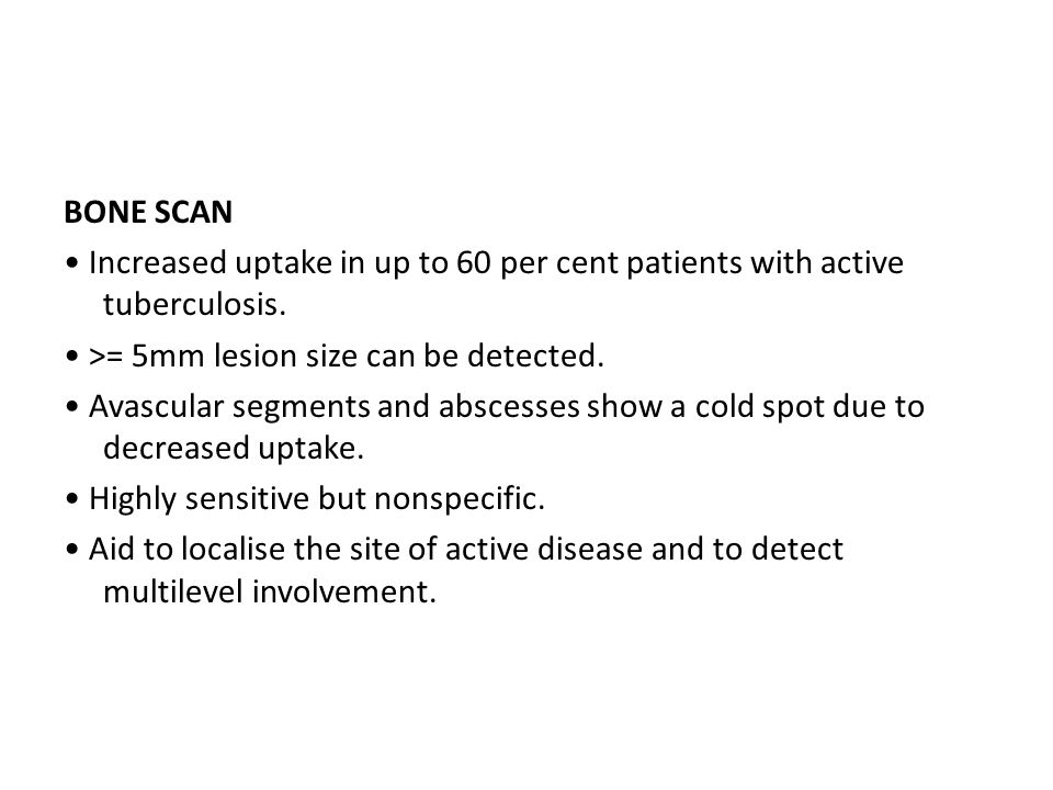 BONE SCAN • Increased uptake in up to 60 per cent patients with active tuberculosis.