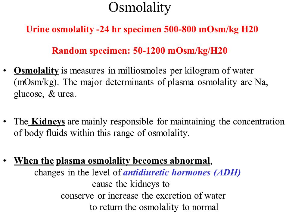 Osmolality Urine osmolality -24 hr specimen 500-800 mOsm/kg H20 Random specimen: 50-1200 mOsm/kg/H20