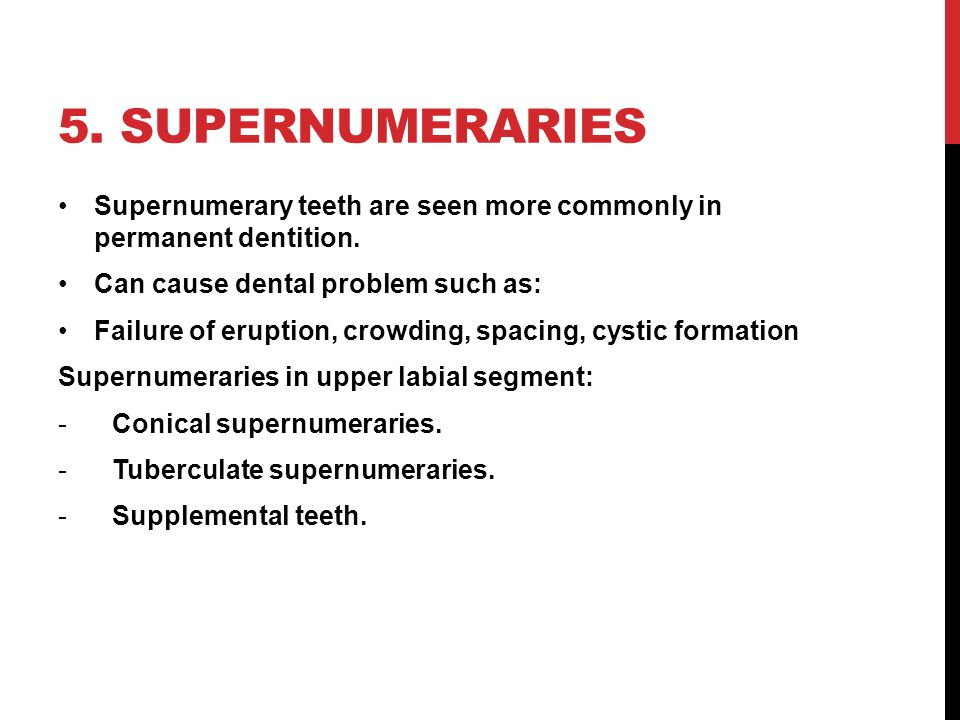 5. supernumeraries Supernumerary teeth are seen more commonly in permanent dentition. Can cause dental problem such as: