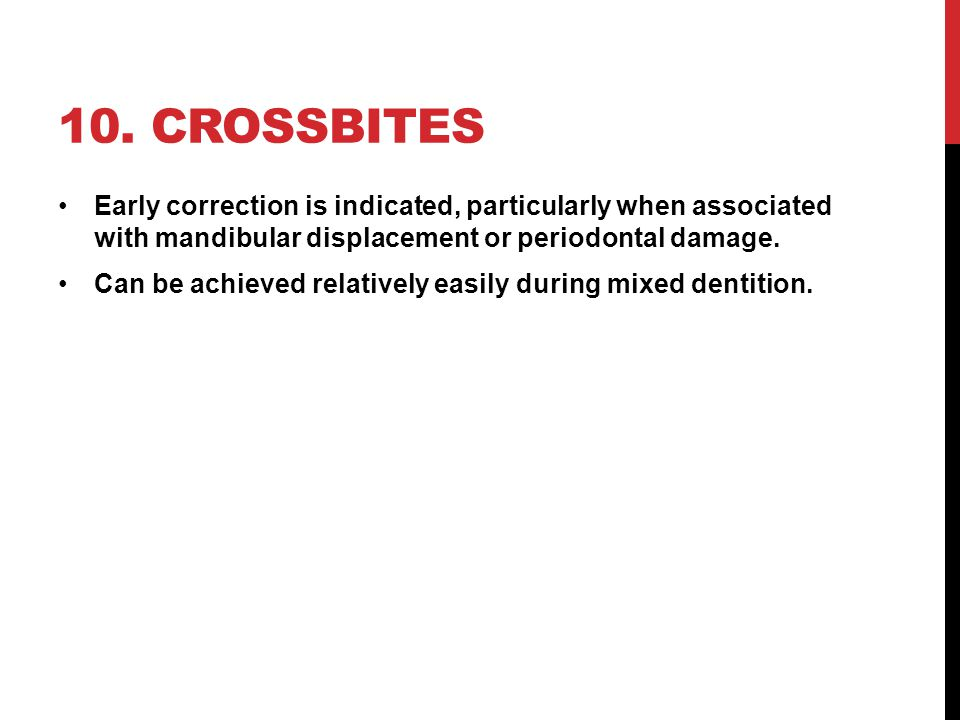 10. crossbites Early correction is indicated, particularly when associated with mandibular displacement or periodontal damage.