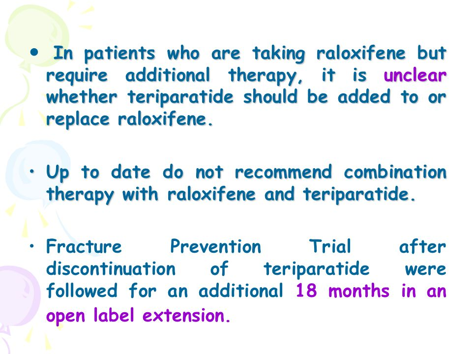 In patients who are taking raloxifene but require additional therapy, it is unclear whether teriparatide should be added to or replace raloxifene.