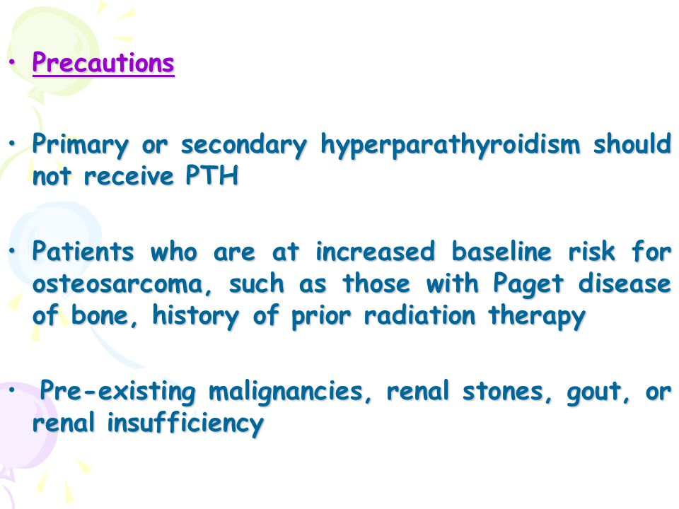 Precautions Primary or secondary hyperparathyroidism should not receive PTH.