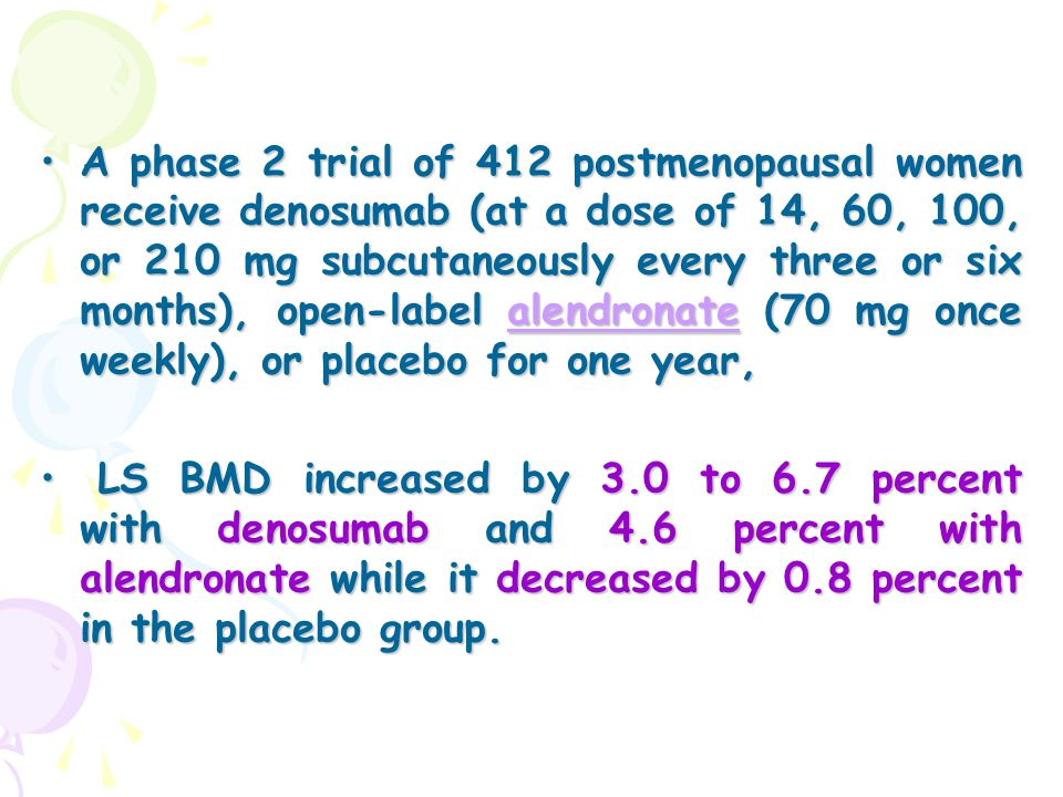 A phase 2 trial of 412 postmenopausal women receive denosumab (at a dose of 14, 60, 100, or 210 mg subcutaneously every three or six months), open-label alendronate (70 mg once weekly), or placebo for one year,