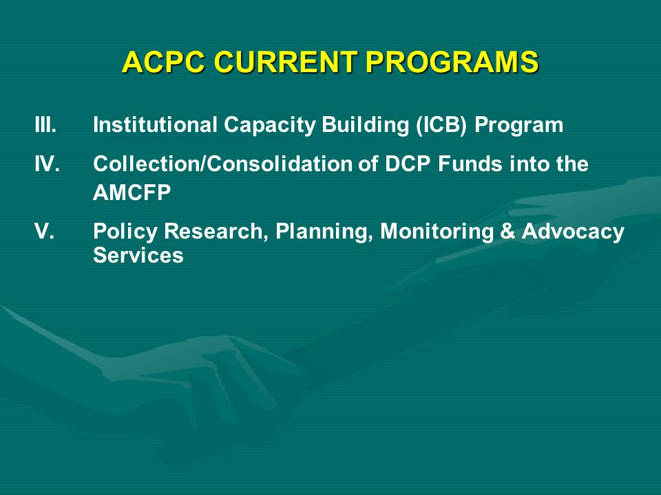 ACPC CURRENT PROGRAMS III. Institutional Capacity Building (ICB) Program. IV. Collection/Consolidation of DCP Funds into the.