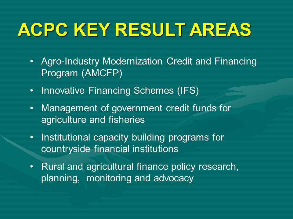 ACPC KEY RESULT AREAS Agro-Industry Modernization Credit and Financing Program (AMCFP) Innovative Financing Schemes (IFS)