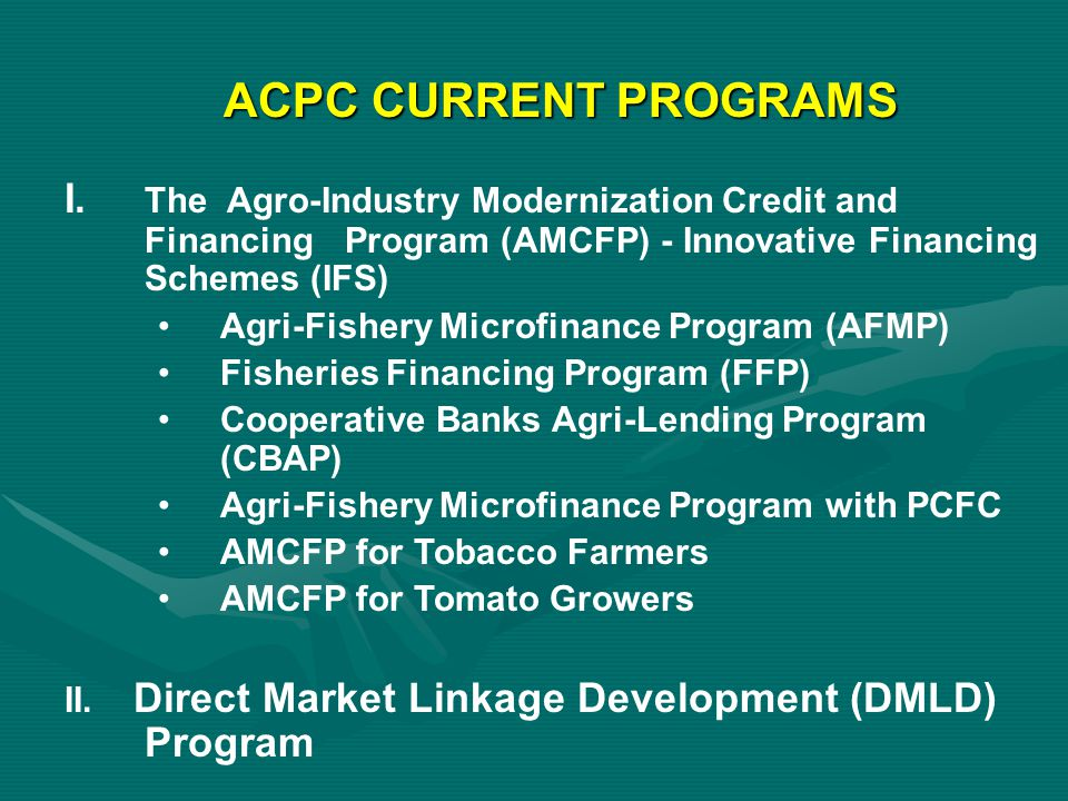 ACPC CURRENT PROGRAMS I. The Agro-Industry Modernization Credit and Financing Program (AMCFP) - Innovative Financing Schemes (IFS)