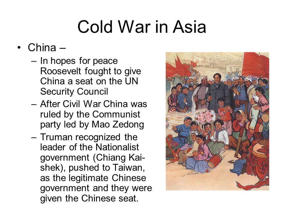 Cold War in Asia China – In hopes for peace Roosevelt fought to give China a seat on the UN Security Council.