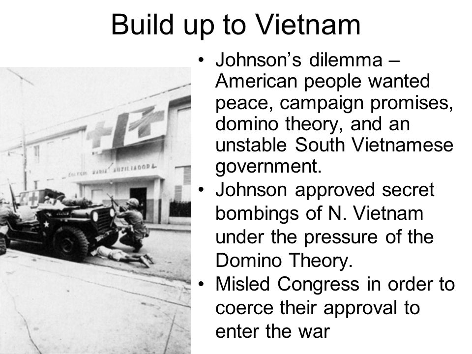 Build up to Vietnam Johnson's dilemma – American people wanted peace, campaign promises, domino theory, and an unstable South Vietnamese government.