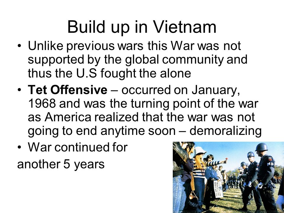Build up in Vietnam Unlike previous wars this War was not supported by the global community and thus the U.S fought the alone.