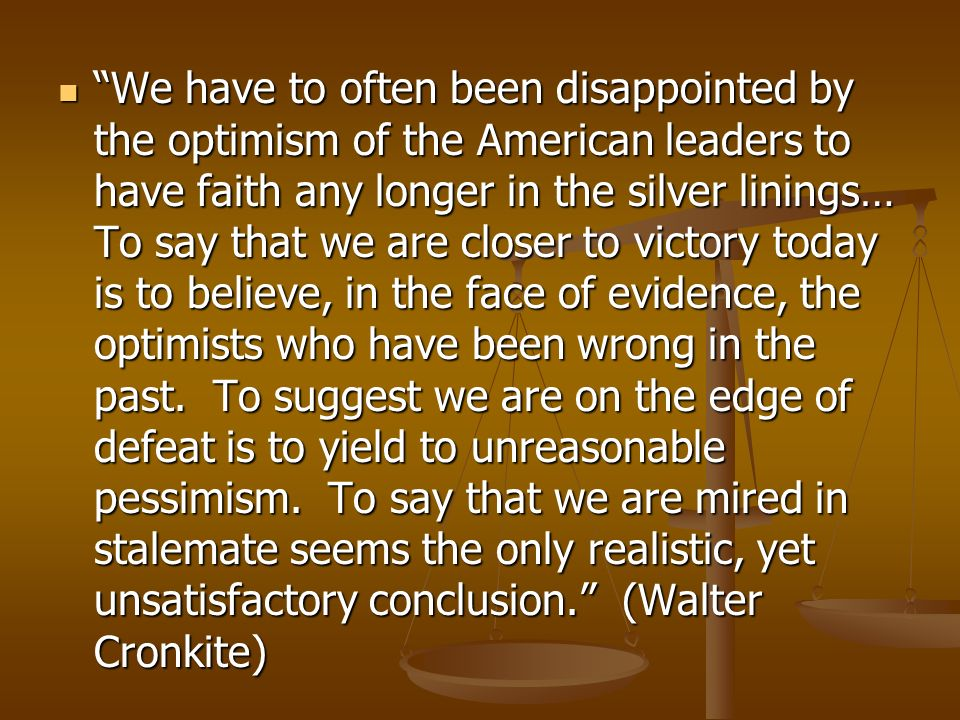 We have to often been disappointed by the optimism of the American leaders to have faith any longer in the silver linings… To say that we are closer to victory today is to believe, in the face of evidence, the optimists who have been wrong in the past.