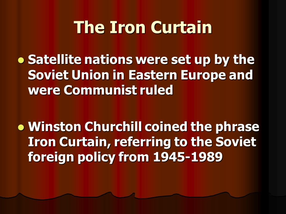 The Iron Curtain Satellite nations were set up by the Soviet Union in Eastern Europe and were Communist ruled.