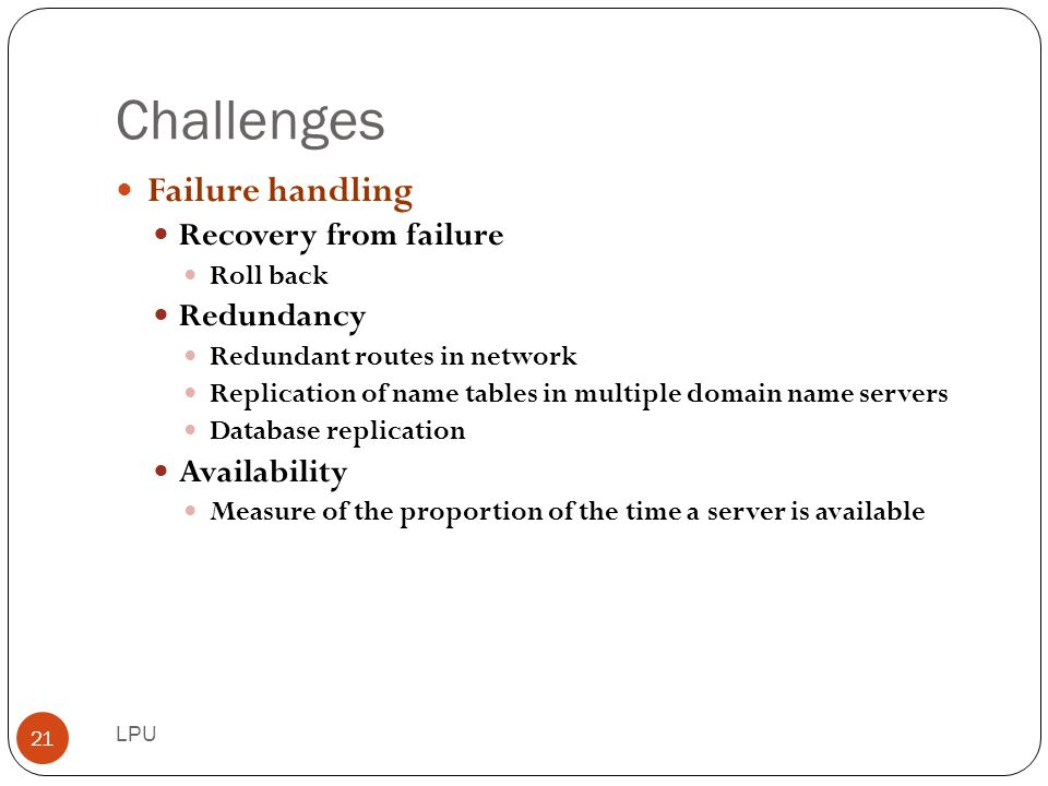 Challenges Failure handling Recovery from failure Redundancy