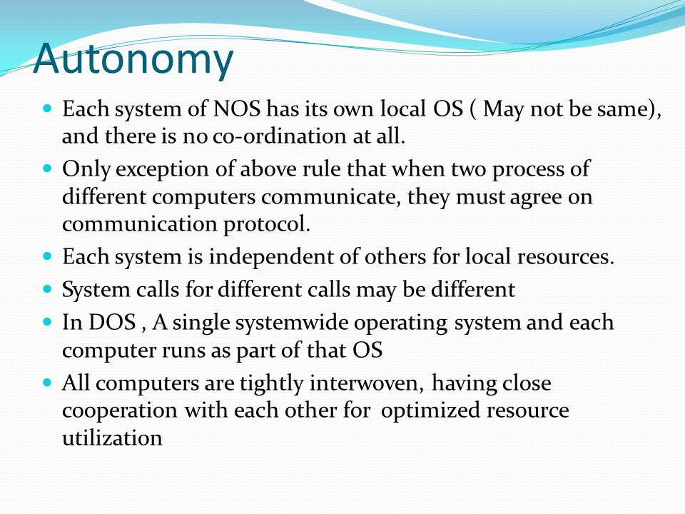 Autonomy Each system of NOS has its own local OS ( May not be same), and there is no co-ordination at all.