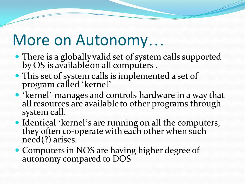 More on Autonomy… There is a globally valid set of system calls supported by OS is available on all computers .