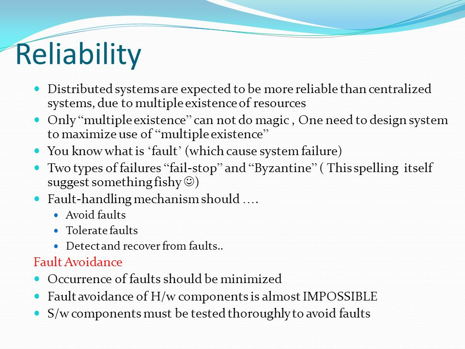 Reliability Distributed systems are expected to be more reliable than centralized systems, due to multiple existence of resources.