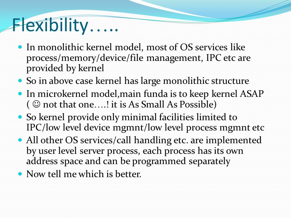 Flexibility….. In monolithic kernel model, most of OS services like process/memory/device/file management, IPC etc are provided by kernel.