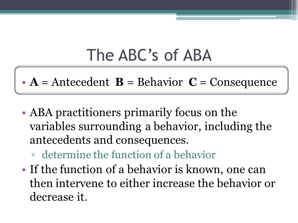 The ABC's of ABA A = Antecedent B = Behavior C = Consequence