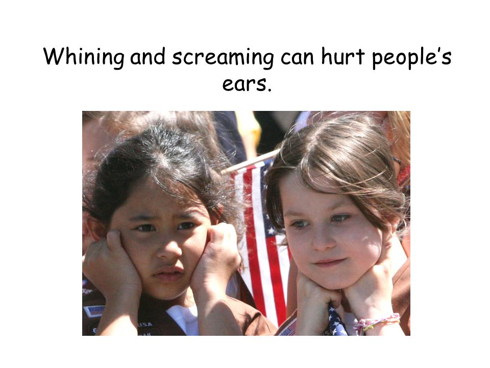 Whining and screaming can hurt people's ears.