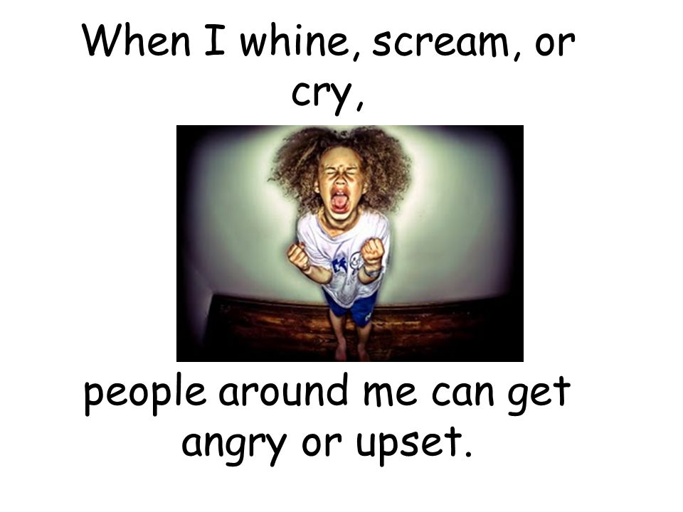 When I whine, scream, or cry,