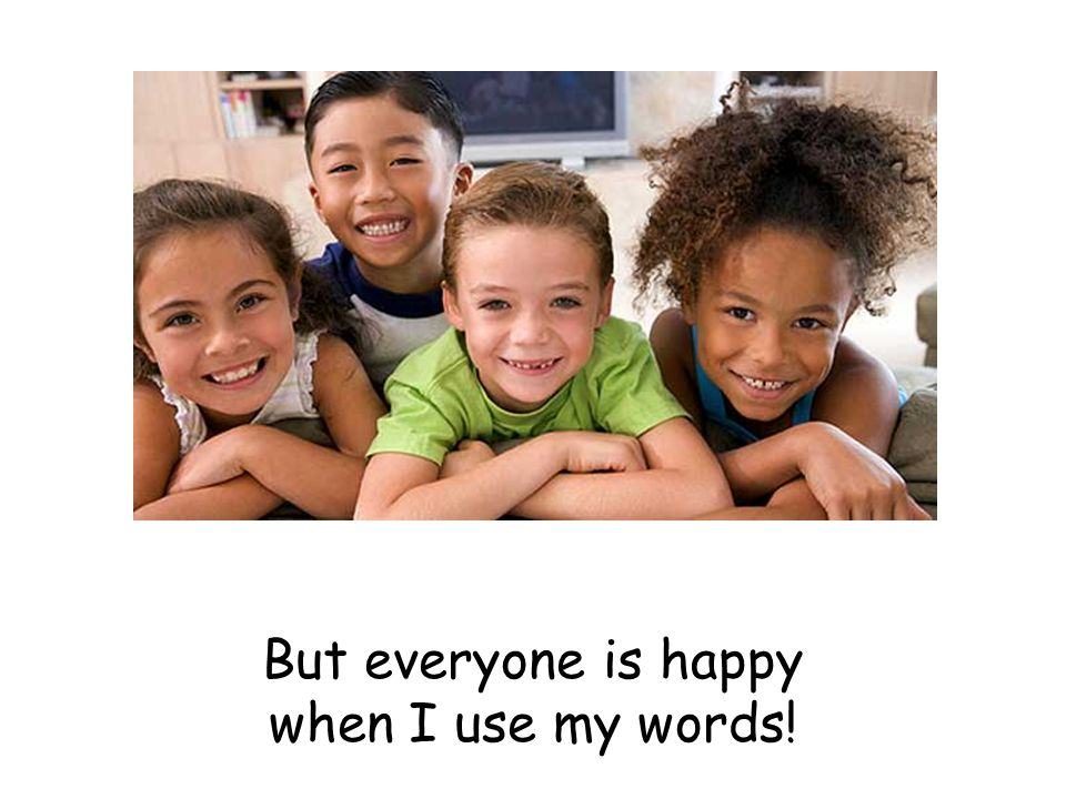 But everyone is happy when I use my words!