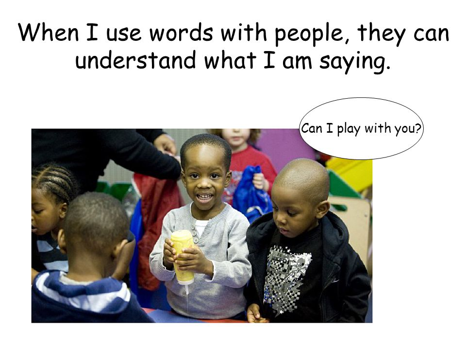 When I use words with people, they can understand what I am saying.