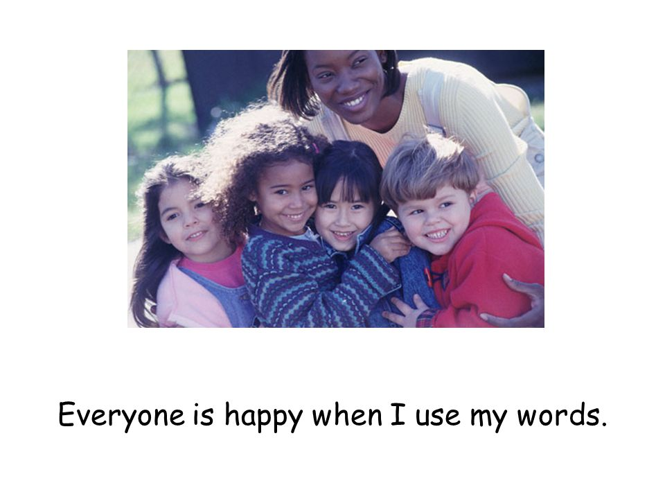 Everyone is happy when I use my words.