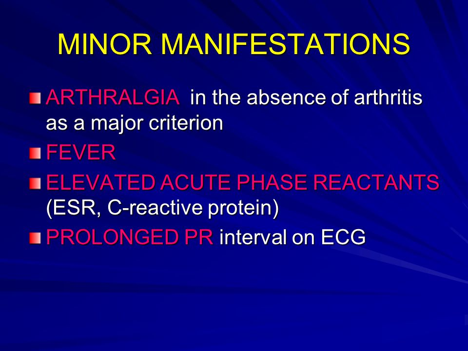 MINOR MANIFESTATIONS ARTHRALGIA in the absence of arthritis as a major criterion. FEVER. ELEVATED ACUTE PHASE REACTANTS (ESR, C-reactive protein)