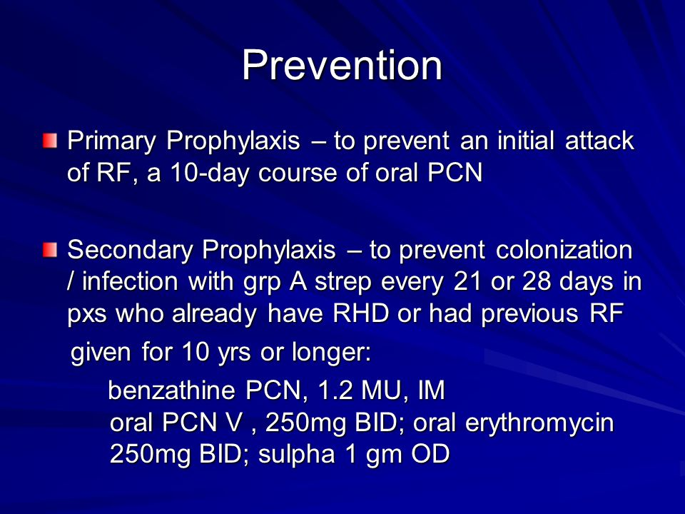 Prevention Primary Prophylaxis – to prevent an initial attack of RF, a 10-day course of oral PCN.