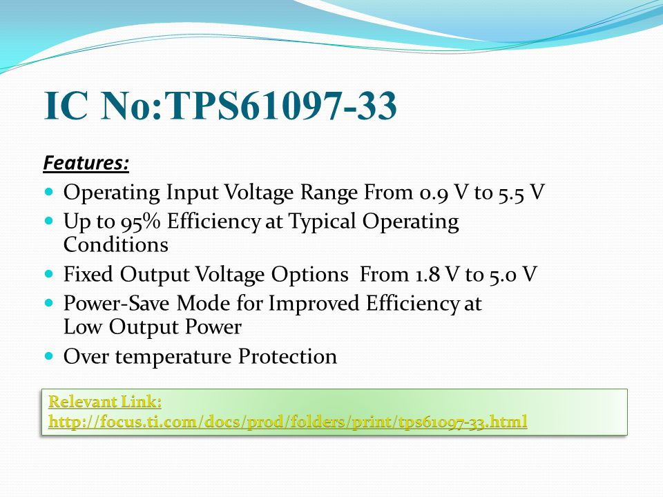 IC No:TPS61097-33 Features: Operating Input Voltage Range From 0.9 V to 5.5 V. Up to 95% Efficiency at Typical Operating Conditions.