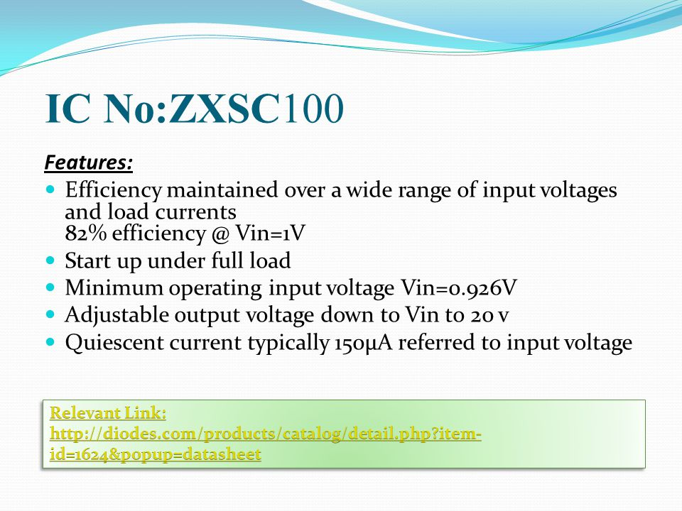 IC No:ZXSC100 Features: Efficiency maintained over a wide range of input voltages and load currents 82% efficiency @ Vin=1V.