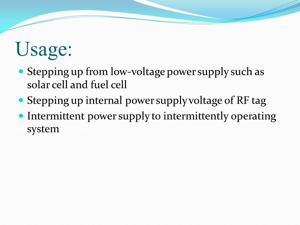 Usage: Stepping up from low-voltage power supply such as solar cell and fuel cell. Stepping up internal power supply voltage of RF tag.