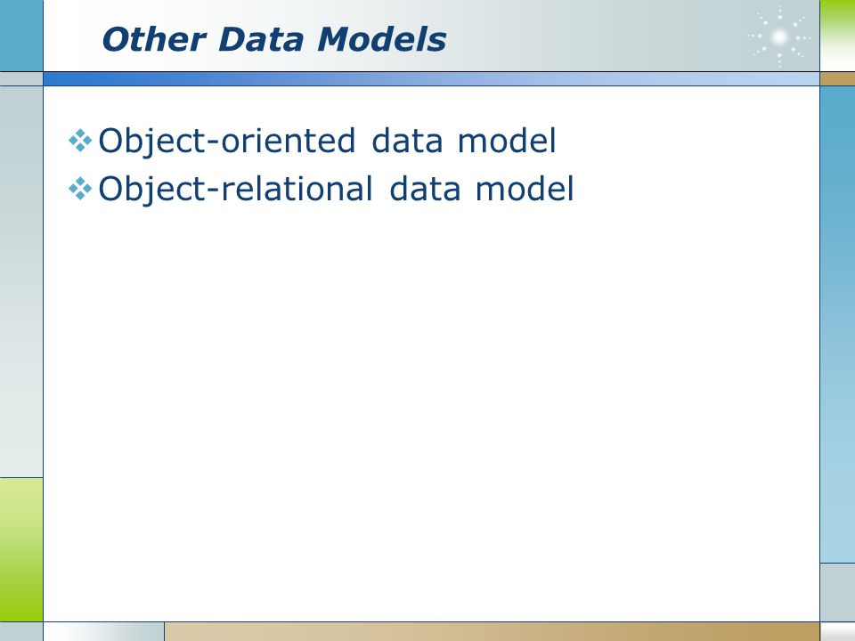 Other Data Models Object-oriented data model Object-relational data model