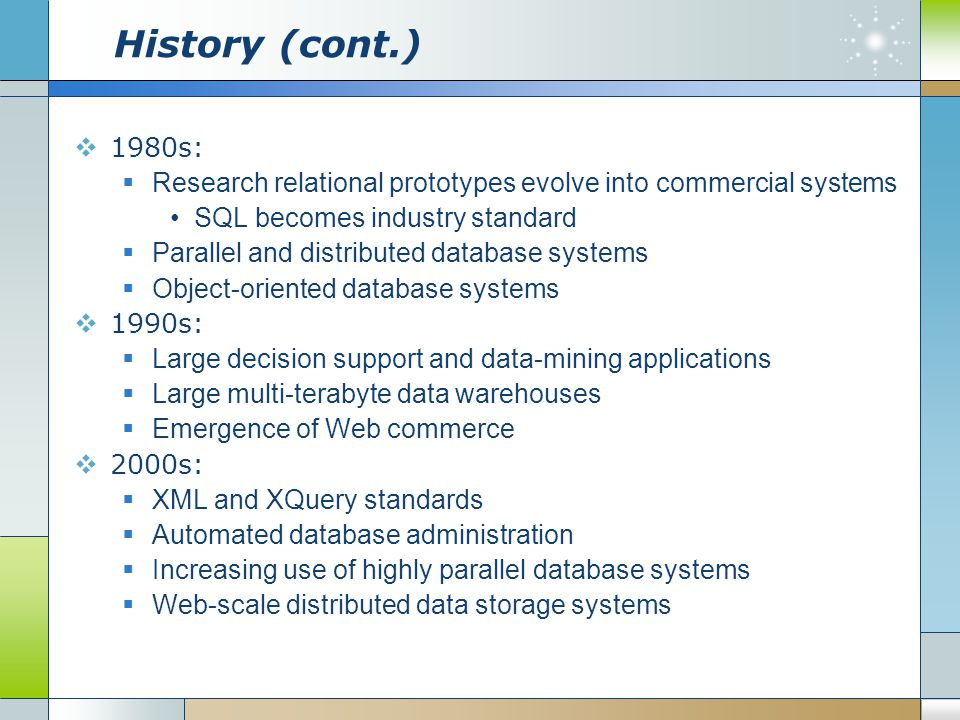 History (cont.) 1980s: Research relational prototypes evolve into commercial systems. SQL becomes industry standard.