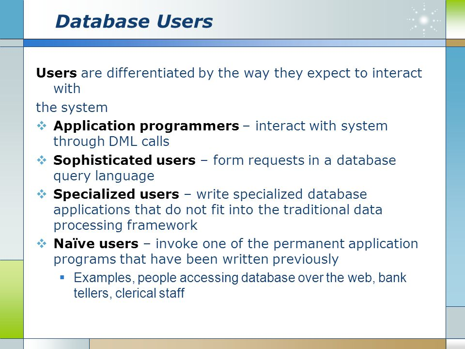 Database Users Users are differentiated by the way they expect to interact with. the system.