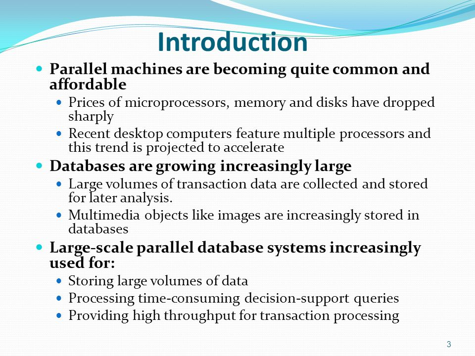 Introduction Parallel machines are becoming quite common and affordable. Prices of microprocessors, memory and disks have dropped sharply.