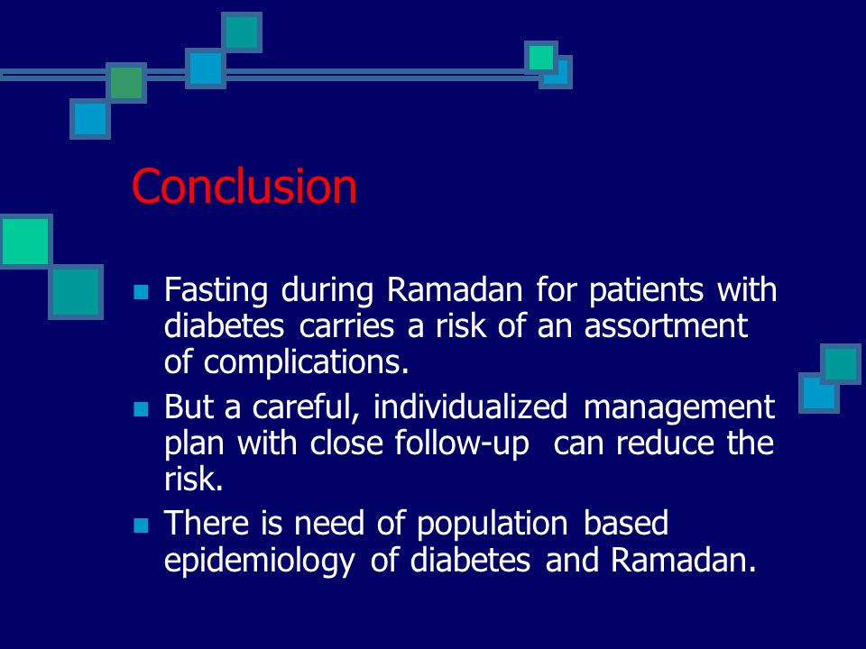 Conclusion Fasting during Ramadan for patients with diabetes carries a risk of an assortment of complications.