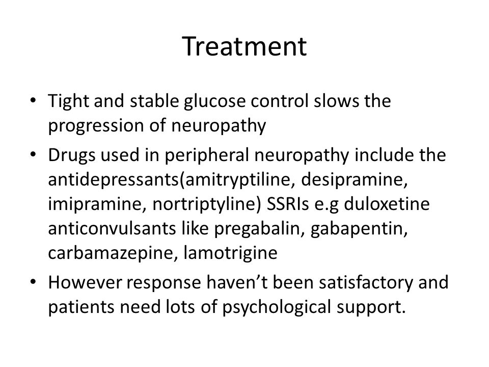 Treatment Tight and stable glucose control slows the progression of neuropathy.
